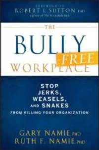 The Bully-Free Workplace: Stop Jerks, Weasels, and Snakes From Killing Your Organization by Gary Namie - 2011-05-04