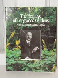 The Heritage of Longwood Gardens Pierre S. Du Pont and His Legacy