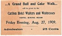 [trade card]  A GRAND BALL AND CAKE WALK WILL BE GIVEN BY THE CARLTON HOTEL WAITERS AND WAITRESSES, HOTEL DINING ROOM, FRIDAY EVENING, AUG. 27, 1909.  ADMISSION, 25 CENTS