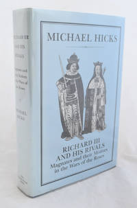 Richard III and his Rivals: Magnates and their Motives in the Wars of the Roses by Michael Hicks - 1st Edition - 1991 - from E C Books and Biblio.com