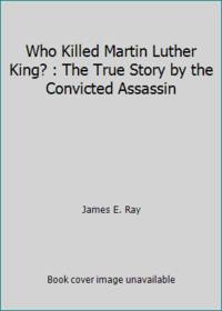 Who Killed Martin Luther King? : The True Story by the Convicted Assassin