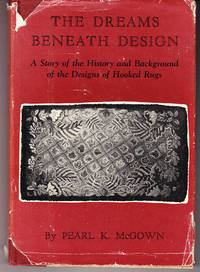 The Dreams Beneath Design: A Story of the History and Background of the Designs of Hooked Rugs