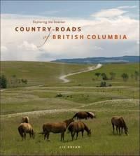 Country Roads of British Columbia : Exploring the Interior