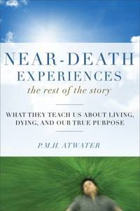 Near Death Experiences : The Rest of the Story   What They Teach Us about Living and Dying and Our True Purpose