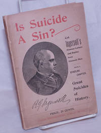"""image of Is Suicide a Sin?  Robert G. Ingersoll's Famous Letter.  Replies by Mgr. Thos. Ducey, Roman Catholic, Nym Crinkle, Feuilletonist, Madison C. Peters, Protestant, Wm. Q. Judge, Theosophist, C. Wilfred Mowbray, Anarchist, John T. Nagle, Statistician.  And Col. Ingersoll's Brilliant Rejoinder.  A Verdict of a Jury of Twelve Eminent Men of New York. Prefaced by a Startling Chapter, Great Suicides of History!  Schopenjauer's Celebrated Essay """"On Suicide.""""  Extracts from Omar Khayyam, the Poet Philosopher of Persia"""