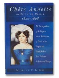 Chere Annette: Letters from Russia, 1820-1828: The Correspondence of the Empress Maria Feodorovna of Russia to her Daughter the Grand Duchess Anna Pavlovna, the Princess of Orange
