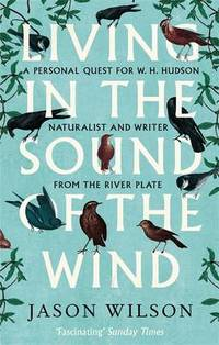 Living in the Sound of the Wind: A Personal Quest for WH. Hudson  Naturalist and Writer from the River Plate W. H.