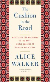 The Cushion in the Road : Meditation and Wandering as the Whole World Awakens to Being in Harm's Way