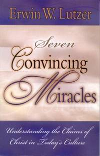 Seven Convincing Miracles : Understanding the Claims of Christ in Today's Culture by Erwin W. Lutzer - Paperback - 1999 - from ThriftBooks and Biblio.com