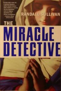 The Miracle Detective: An Investigative Reporter Sets Out To Examine How  The Catholic Church Investigates Holy Visions And Discovers His Own Faith by  Randall Sullivan - Paperback - First Printing - 2005 - from tuckerstomes and Biblio.com