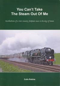 You Can't Take the Steam Out of Me: Recollections of a Westcountry Footplate Man in the Days of Steam
