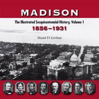 Madison Vol. 1 : The Illustrated Sesquicentennial History, 1856-1931 by Stuart D. Levitan - 2006