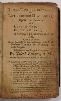 THERON, PAULINUS, AND ASPASIO. OR, LETTERS AND DIALOGUES, UPON THE NATURE OF LOVE TO GOD, FAITH IN CHRIST, ASSURANCE OF A TITLE TO ETERNAL LIFE. CONTAINING SOME REMARKS ON THE SENTIMENTS OF THE REVD.  MESSIEURS HERVEY AND MARSHALL, ON THESE SUBJECTS