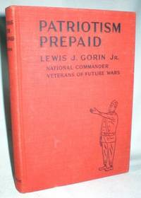 Patriotism Prepaid by  Lewis J. (Jr.) Gorin - Hardcover - 1936 - from Dave Shoots, Bookseller and Biblio.com