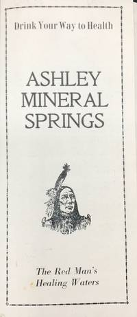 DRINK YOUR WAY TO HEALTH. ASHLEY MINERAL SPRINGS. THE RED MAN'S HEALING WATERS. [cover title]