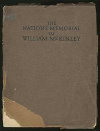 The Nation's Memorial to William McKinley Erected at Canton, Ohio together with Authentic Historical Data Relating to McKinley's Life and Public Services