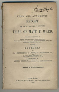 A full and authentic report of the testimony on the trial of Matt. F. Ward, .... With the speeches of Gov. Crittenden, Gov. Helm, T.F. Marshall, Esq., and Nathaniel Wolfe, Esq., and the reply of Alfred Allen, Esq., Attorney for the Commonwealth. Reported by A.D. Richardson.
