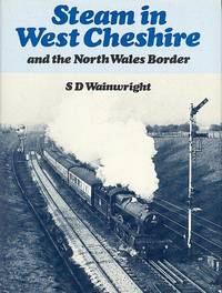 Steam in West Cheshire and the North Wales Border by  S. D Wainwright - 1st Edition - 1981 - from Dereks Transport Books and Biblio.com.au