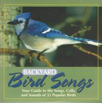 Backyard Bird Songs: Your Guide to the Songs, Calls, and Sounds of 35 Popular Birds