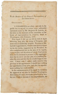 To The Members of the House of Representatives of the United States. Gentlemen, I consider it as a duty...to correct some unfounded statements made by Mr. Benjamin H. Latrobe ...[caption title]