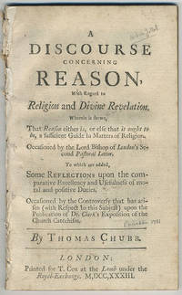 A discourse concerning reason, with regard to religion and divine revelation. Wherein is shewn, that reason either is, or else that it ought to be, a sufficient guide in matters of religion....