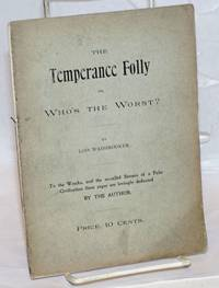 The temperance folly or, who\'s the worst? To the wrecks, and the so-called sinners of a false civilizatin these pages are lovingly dedicated by the author