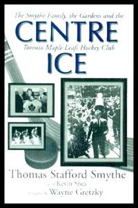 image of CENTRE ICE - The Smythe Family, the Gardens and the Toronto Maple Leafs Hockey Club
