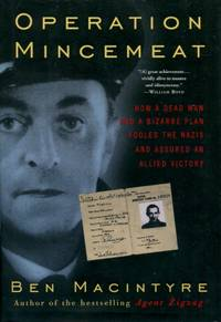 Operation Mincemeat, How a Dead Man and a Bizarre Plan Fooled the Nazis and Assured an Allied Victory