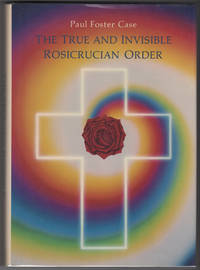 The True and Invisible Rosicrucian Order : An Interpretation of the Rosicrucian Allegory and An Explanation of the Ten Rosicrucian Grades by  Paul Foster Case - 1st edition - 1985 - from Philip Smith, Bookseller (SKU: 3285)