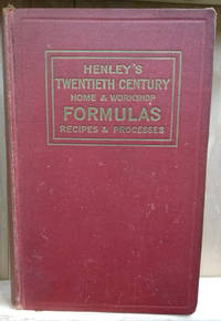 Henley\'s Twentieth Century Formulas, Processes and Trade Secrets:  A  Valuable Reference Book for the Home, Factory, Office, Laboratory and the  Workshop