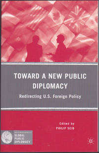Toward a New Public Diplomacy: Redirecting U.S. Foreign Policy (Palgrave Macmillan Series in Global Public Diplomacy)