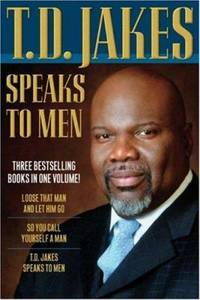 Speaks to Men : Loose That Man and Let Him Go!; So You Call Yourself a Man; T. D. Jakes Speaks to...
