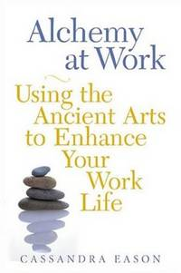 Alchemy at Work: Using the Ancient Arts to Enhance Your Work Life