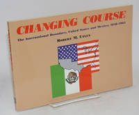 Changing course; the international boundary, United States and Mexico, 1848-1963