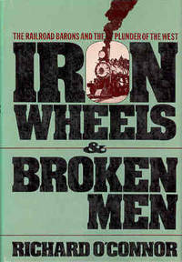 Iron Wheels and Broken Men: The Railroad Barons and the Plunder of the West