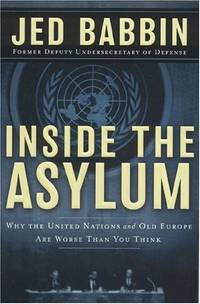 Inside the Asylum: Why the UN  and Old Europe are Worse Than You Think: Why the United Nations...