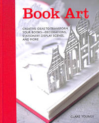 Book Art: Creative ideas to transform your books - decorations, stationery, display scenes, and more by  Clare Youngs - Hardcover - 2012-10-11 - from M Godding Books Ltd (SKU: 216108)
