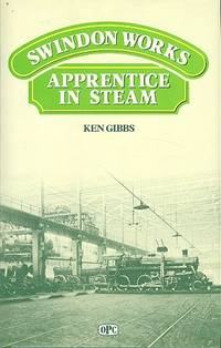 Reminiscences As Office Boy and Apprentice at Swindon Railway Works, 1944-1951 : The Sights, Sounds, Smells, Personalities and Jobs Remembered with Nostalgia from Steam Days