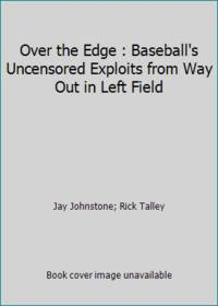 Over the Edge : Baseball's Uncensored Exploits from Way Out in Left Field