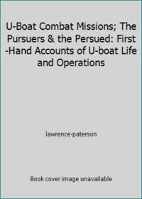 U-Boat Combat Missions; The Pursuers & the Persued: First -Hand Accounts of U-boat Life and...