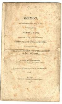 A sermon preached in Boston, July 23, 1812 : the day of the publick fast, appointed by the Executive of the Commonwealth of Massachusetts in Consquence of the Declaration of War Against Great Britain Appointed by the executive of the Commonwealth of Massachusetts in Consequence of The Declaration of War Against Great Britain