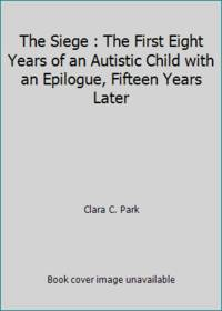 The Siege : The First Eight Years of an Autistic Child with an Epilogue, Fifteen Years Later by Clara C. Park - Hardcover - 1982 - from ThriftBooks (SKU: G0316690767I5N00)
