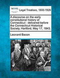 A Discourse on the Early Constitutional History of Connecticut: Delivered Before the Connecticut Historical Society  Hartford  May 17  1843.