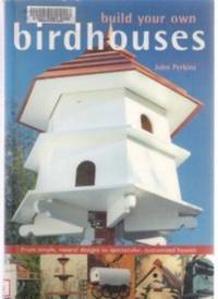 BUILD YOUR OWN BIRDHOUSES AND FEEDERS  From Simple, Natural Designs to  Spectacular, Customized Houses and Feeders