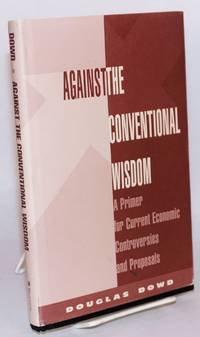 Against the conventional wisdom a primer for current economic controversies and proposals