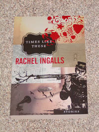 TIMES LIKE THESE: STORIES BY RACHEL INGALLS