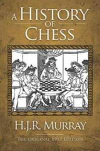 A History of Chess: The Original 1913 Edition by H. J. R. Murray - 2012-02-06