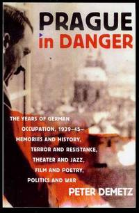 Prague in Danger: The Years of German Occupation, 1939-45 - Memories and History, Terror and Resistance, Theater and Jazz, Film and Poetry, Politics and War