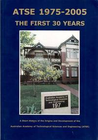 ATSE 1975-2005 The First 30 Years.  A Short History of the Origins and Development of the Australian Academy of Technological Sciences and Engineering [ATSE]