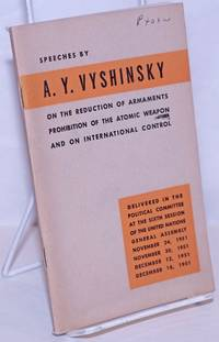 image of Speeches by A.Y. Vyshinsky on the Reduction of Armaments, Prohibition of the Atomic Weapon and on International Control. Delivered in the Political Committee at the Sixth Session of the United Nations General Assembly - November 24, 1951, November 30, 1951, December 12, 1951 and December 18, 1951